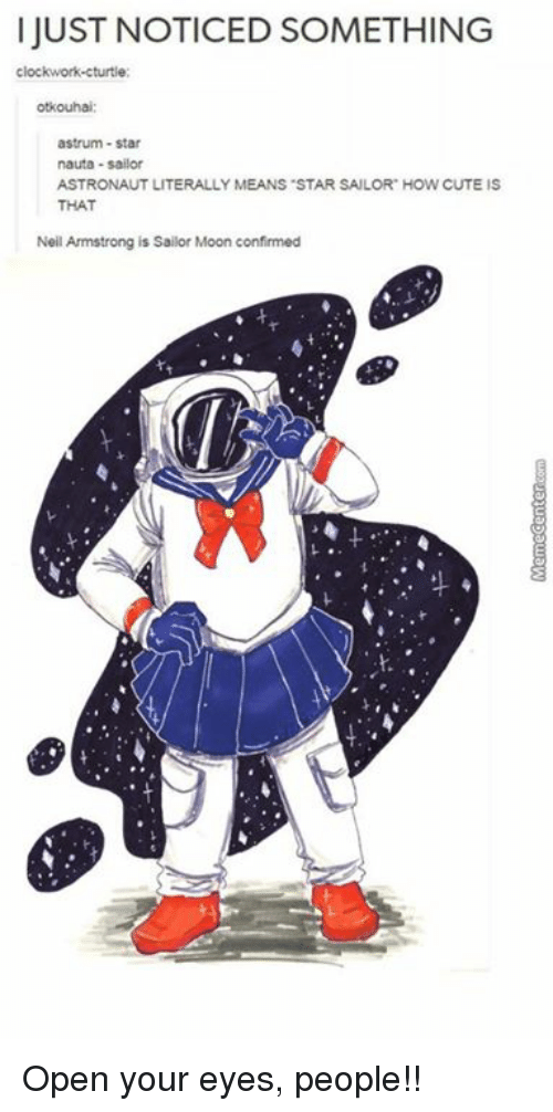 Memes, 🤖, and Open: I JUST NOTICED SOMETHING  clockwork-cturtle  otkouhai  astrum-star  nauta -sailor  ASTRONAUT LITERALLY MEANS STAR SALOR HOW CUTE IS  THAT  Neil Armstrong is Sailor Moon confirmed Open your eyes, people!!