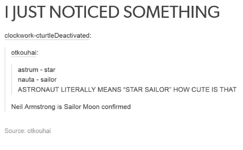 """Dank, 🤖, and Armstrong: I JUST NOTICED SOMETHING  clockwork-cturtleDeactivated  otkouhai:  astrum star  nauta sailor  ASTRONAUT LITERALLY MEANS """"STAR SAILOR"""" HOW CUTE IS THAT  Neil Armstrong is Sailor Moon confirmed  Source: otkouhai"""