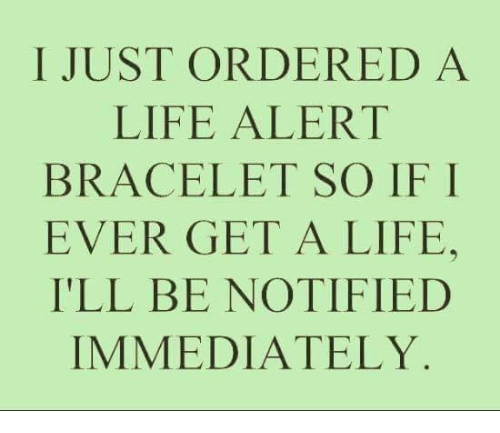 Life Alert, Memes, and 🤖: I JUST ORDERED A  LIFE ALERT  BRACELET SO IF I  EVER GET A LIFE,  ILL BE NOTIFIED  IMMEDIATELY