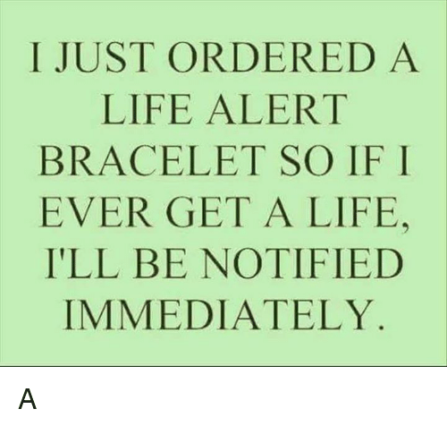 Life, Life Alert, and Memes: I JUST ORDERED A  LIFE ALERT  BRACELET SO IF I  EVER GET A LIFE.  ILL BE NOTIFIED  IMMEDIATELY A