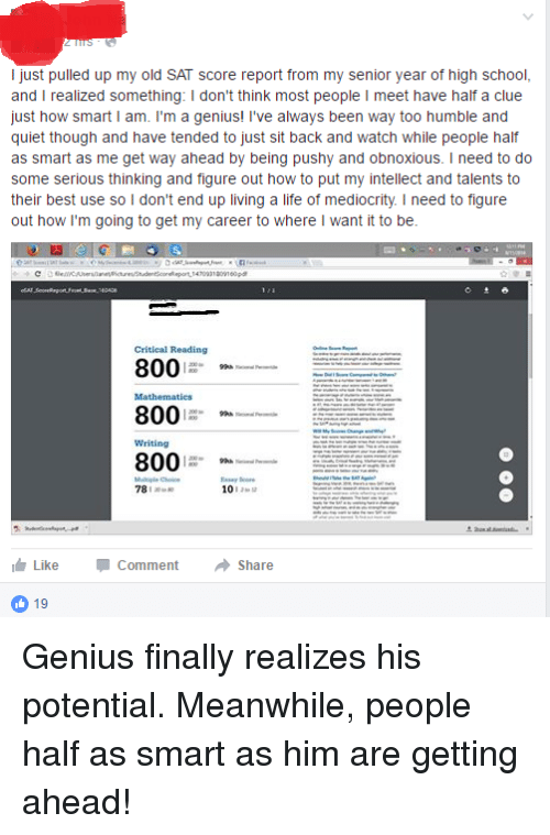 Iamverysmart: I just pulled up my old SAT score report from my senior year of high school,  and I realized something: l don't think  most people l meet have half a clue  just how smart I am  I'm a genius! ve always been way too humble and  quiet though and have tended to just sit back and watch while people half  as smart as me get way ahead by being pushy and obnoxious. I need to do  some serious thinking and figure out how to put my intellect and talents to  their best use so I don't end up living a life of mediocrity. I need to figure  out how I'm going to get my career to where I want it to be.  Critical Reading  800  800  800  78 a  10  Like Comment  a Share  19 Genius finally realizes his potential. Meanwhile, people half as smart as him are getting ahead!