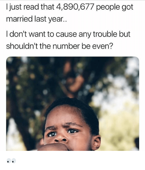 Memes, 🤖, and Got: I just read that 4,890,677 people got  married last year..  I don't want to cause any trouble but  shouldn't the number be even? 👀
