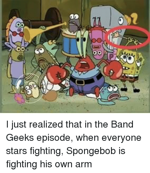 SpongeBob, Stars, and Band: I just realized that in the Band Geeks episode, when everyone stars fighting, Spongebob is fighting his own arm