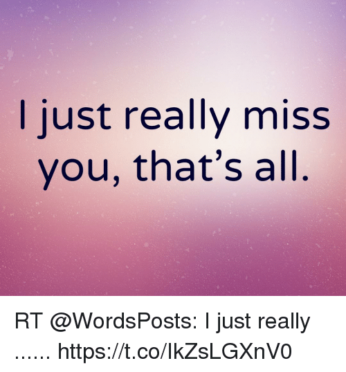 I Just Really Miss You Thats All Rt I Just Really