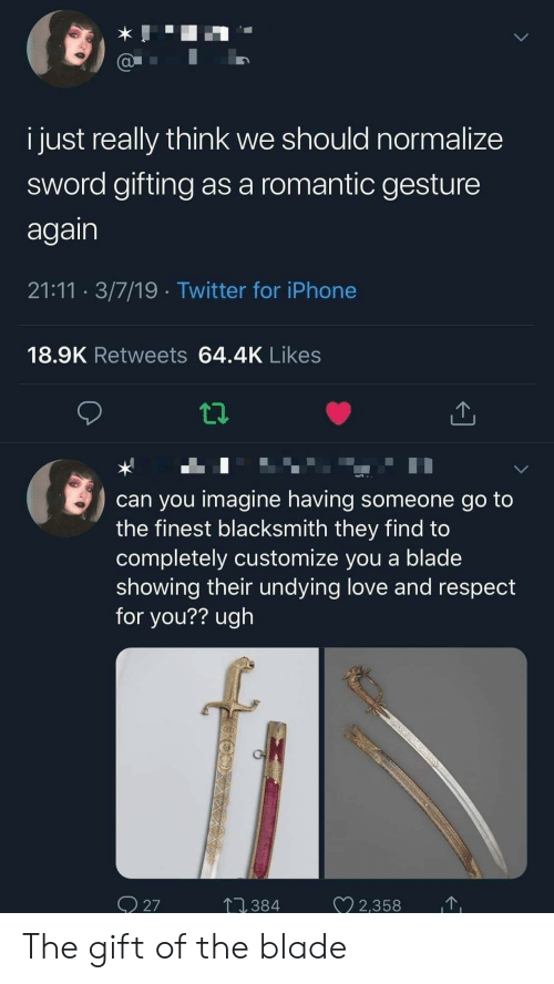 Blade, Iphone, and Love: i just really think we should normalize  sword gifting as a romantic gesture  again  21:11 3/7/19 Twitter for iPhone  18.9K Retweets 64.4K Likes  can you imagine having someone go to  the finest blacksmith they find to  completely customize you a blade  showing their undying love and respect  for you?? ugh  27  7,384  22,358 The gift of the blade