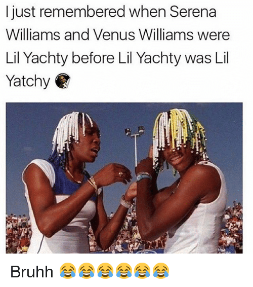 Memes, Serena Williams, and Venus: I just remembered when Serena  Williams and Venus Williams were  Lil Yachty before Lil Yachty was Lil  Yatchy Bruhh 😂😂😂😂😂😂