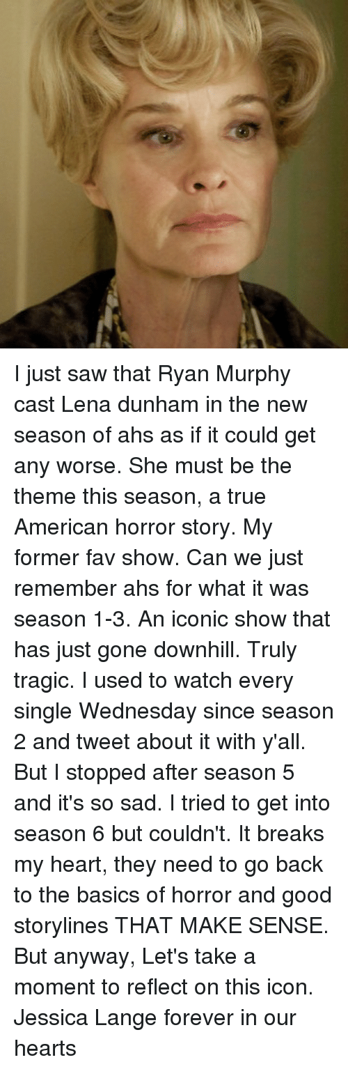 American Horror Story, Memes, and Saw: I just saw that Ryan Murphy cast Lena dunham in the new season of ahs as if it could get any worse. She must be the theme this season, a true American horror story. My former fav show. Can we just remember ahs for what it was season 1-3. An iconic show that has just gone downhill. Truly tragic. I used to watch every single Wednesday since season 2 and tweet about it with y'all. But I stopped after season 5 and it's so sad. I tried to get into season 6 but couldn't. It breaks my heart, they need to go back to the basics of horror and good storylines THAT MAKE SENSE. But anyway, Let's take a moment to reflect on this icon. Jessica Lange forever in our hearts
