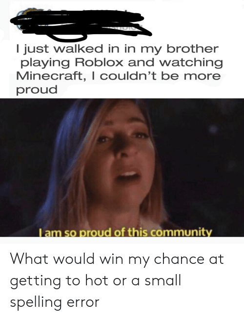Minecraft, Dank Memes, and Proud: I just walked in in my brother  playing Roblox and watching  Minecraft, I couldn't be more  proud  I am so proud of this communit What would win my chance at getting to hot or a small spelling error