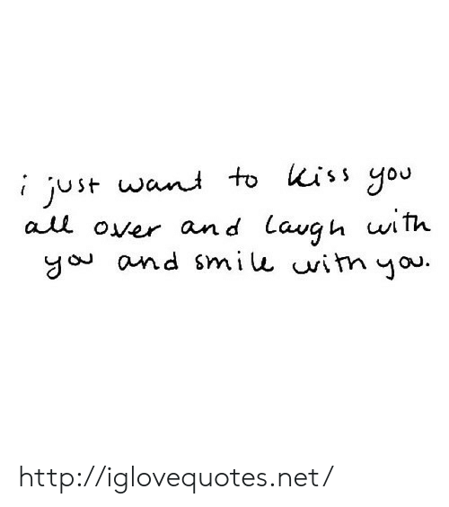 Http, Kiss, and Net: i just wani to kiss gou  all over and Lavgu uith.  go and smiu vitn you http://iglovequotes.net/