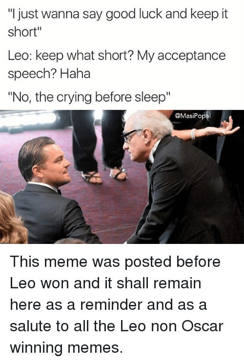 "Crying, Funny, and Meme: ""I just wanna say good luck and keep it  short""  Leo: keep what short? My acceptance  speech? Haha  ""No, the crying before sleep""  @Masi Popal This meme was posted before Leo won and it shall remain here as a reminder and as a salute to all the Leo non Oscar winning memes."