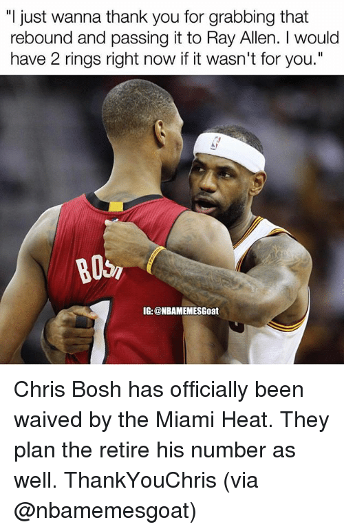 "Chris Bosh, Memes, and Miami Heat: ""I just wanna thank you for grabbing that  rebound and passing it to Ray Allen. I would  have 2 rings right now if it wasn't for you.""  B05,  IG: @NBAMEMESGoat Chris Bosh has officially been waived by the Miami Heat. They plan the retire his number as well. ThankYouChris (via @nbamemesgoat)"