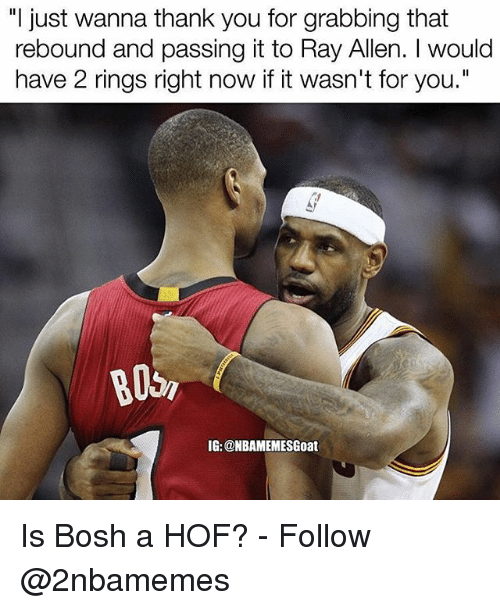 "Nba, Thank You, and Ray Allen: ""I just wanna thank you for grabbing that  rebound and passing it to Ray Allen. I would  have 2 rings right now if it wasn't for you.""  IG: @NBAMEMESGoat Is Bosh a HOF? - Follow @2nbamemes"