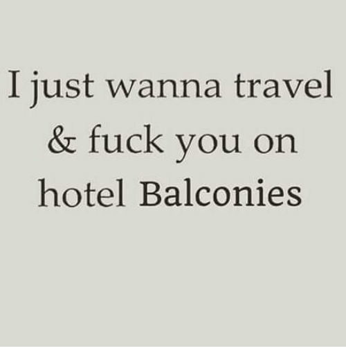 Fuck You, Memes, and Fuck: I just wanna travel  & fuck you on  hotel Balconies