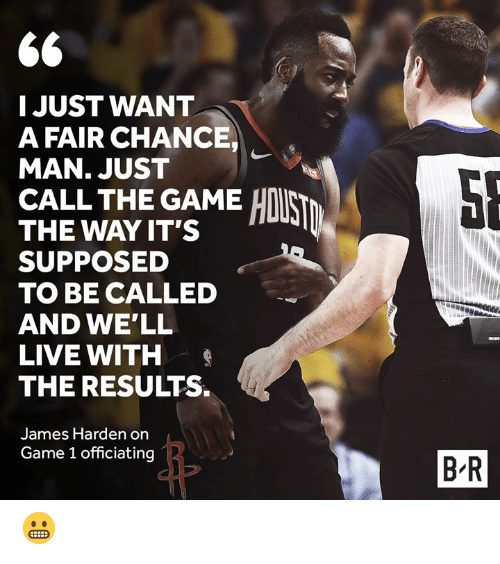James Harden, The Game, and Game: I JUST WANT  A FAIR CHANCE  MAN. JUST  CALL THE GAME HI  THE WAY IT'S  SUPPOSED a  TO BE CALLED  AND WE'LL  LIVE WITH  THE RESULTS.  James Harden on  Game 1 officiating  B R 😬