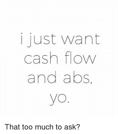 Ask, Cash, and I Just: i just want  cash flow  and abs.  yo That too much to ask?