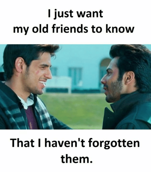 Friends, Old, and Them: I just want  my old friends to know  That I haven't forgotten  them