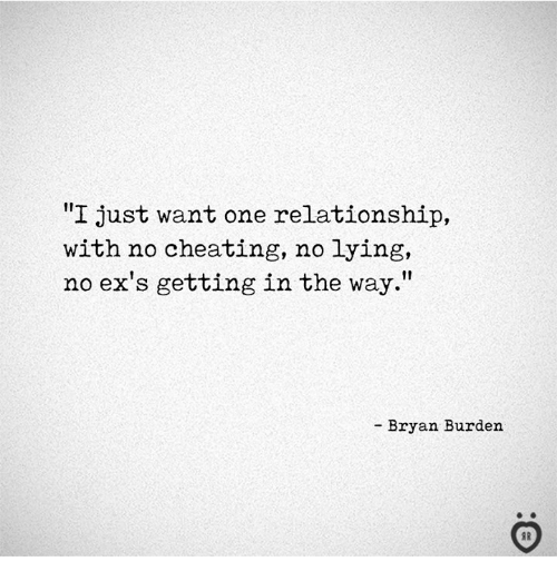 "Cheating, Ex's, and Lying: ""I just want one relationship,  with no cheating, no lying,  no ex's gettingin the way.""  - Bryan Burden"