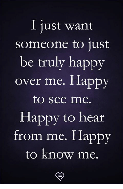 Memes, Happy, and 🤖: I just want  someone to ust  be truly happy  over me. Happy  to see me.  Happy to hear  from me. Happy  to know me.