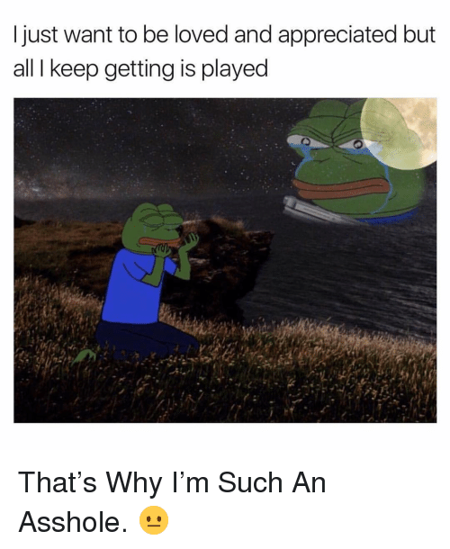 Dank Memes, Asshole, and Why: I just want to be loved and appreciated but  all I keep getting is played That's Why I'm Such An Asshole. 😐