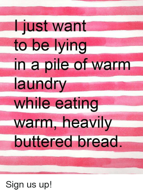Laundry, Memes, and Lying: I just want  to be lying  in a pile of warm  laundry  while eating  warm, heavily  buttered bread Sign us up!