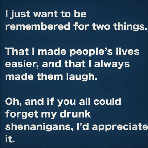 Dank, Drunk, and Shenanigans: I just want to be  remembered for two things.  That I made people's lives  easier, and that I always  made them laugh.  Oh, and if you all could  forget my drunk  shenanigans, I'd appreciate  it.