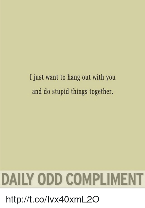 i want to hang out with you