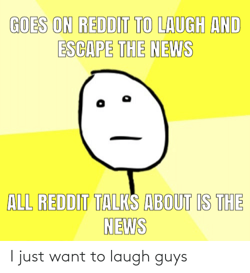 Laugh, Guys, and Just: I just want to laugh guys