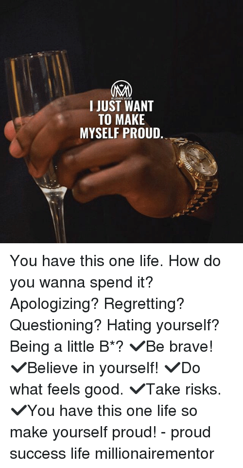 Life, Memes, and Brave: I JUST WANT  TO MAKE  MYSELF PROUD, You have this one life. How do you wanna spend it? Apologizing? Regretting? Questioning? Hating yourself? Being a little B*? ✔️Be brave! ✔️Believe in yourself! ✔️Do what feels good. ✔️Take risks. ✔️You have this one life so make yourself proud! - proud success life millionairementor