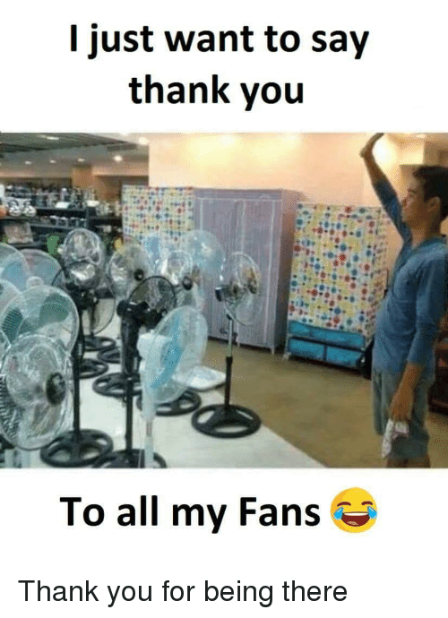 Funny Memes To Say Thank You : I just want to say thank you all my fans funny meme