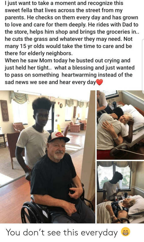Crying, Dad, and Love: I just want to take a moment and recognize this  sweet fella that lives across the street from my  parents. He checks on them every day and has grown  to love and care for them deeply. He rides with Dad to  the store, helps him shop and brings the groceries in..  he cuts the grass and whatever they may need. Not  many 15 yr olds would take the time to care and be  there for elderly neighbors.  When he saw Mom today he busted out crying and  just held her tight.. what a blessing and just wanted  to pass on something heartwarming instead of the  sad news we see and hear every day You don't see this everyday 😁