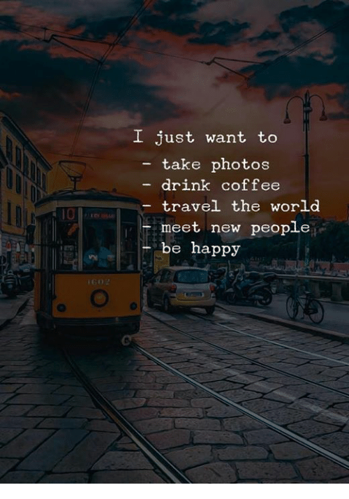Coffee, Happy, and Travel: I just want to  - take photos  drink coffee  travel the world  meet new people  be happy