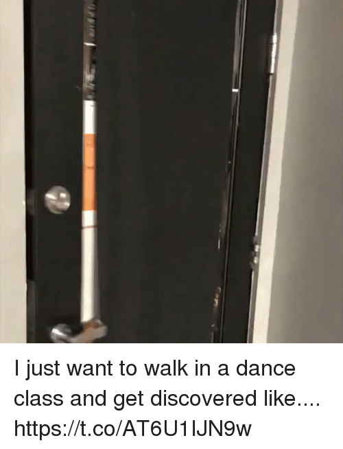Memes, Dance, and 🤖: I just want to walk in a dance class and get discovered like.... https://t.co/AT6U1IJN9w