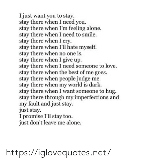 Being Alone, Love, and Best: I just want you to stay.  stay there when I need you.  stay there when I'm feeling alone.  stay there when I need to smile.  stay there when I cry.  stay there when I'll hate myself.  stay there when no one is.  stay there when I give up.  stay there when I need someone to love.  stay there when the best of me goes.  stay there when people judge me.  stay there when my world is dark  stay there when I want someone to hug.  stay there through my imperfections andd  my fault and just stay.  just stay.  I promise I'll stay too  just don't leave me alone. https://iglovequotes.net/