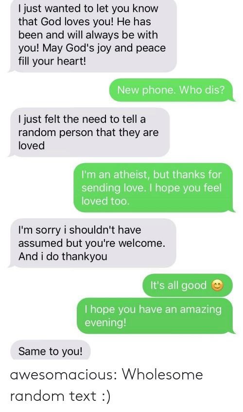 God, Love, and Phone: I just wanted to let you know  that God loves you! He has  been and will always be with  you! May God's joy and peace  fill your heart!  New phone. Who dis?  I just felt the need to tell a  random person that they are  loved  I'm an atheist, but thanks for  sending love. I hope you feel  loved too.  I'm sorry i shouldn't have  assumed but you're welcome  And i do thankyou  It's all good  I hope you have an  evening!  amazing  Same to you! awesomacious:  Wholesome random text :)