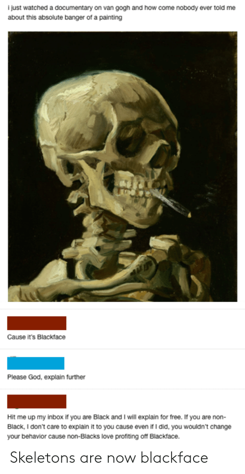 God, Love, and Tumblr: i just watched a documentary on van gogh and how come nobody ever told me  about this absolute banger of a painting  Cause it's Blackface  Please God, explain further  Hit me up my inbox if you are Black and I will explain for free. If you are non-  Black, I don't care to explain it to you cause even if I did, you wouldn't change  your behavior cause non-Blacks love profiting off Blackface. Skeletons are now blackface