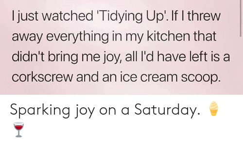 Memes, Ice Cream, and 🤖: I just watched Tidying Up.If I threw  away everything in my kitchen that  didn't bring me joy, all I'd have left is a  corkscrew and an ice cream scoop Sparking joy on a Saturday. 🍦🍷