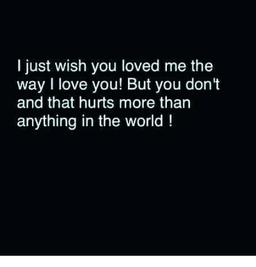 Love, Memes, and I Love You: I just wish you loved me the  way I love you! But you don't  and that hurts more than  anything in the world