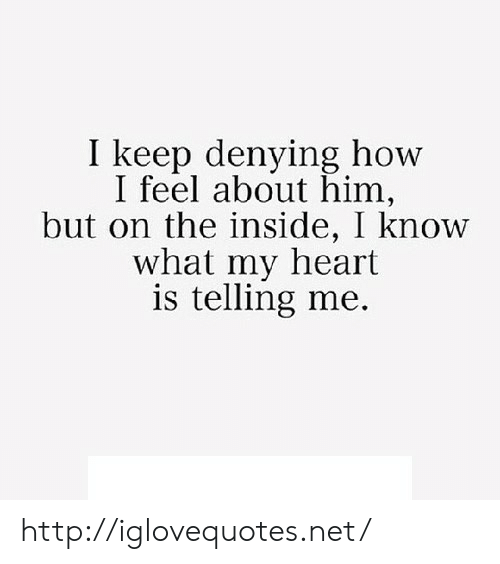 Heart, Http, and How: I keep denying how  I feel about him,  but on the inside, I know  what my heart  is telling me. http://iglovequotes.net/