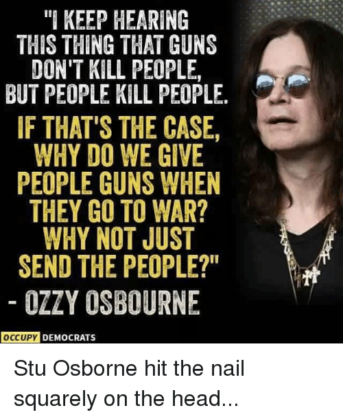 Home Market Barrel Room Trophy Room ◀ Share Related ▶ guns head memes Ozzy Osbourne 🤖 war ozzy case why they thing hearing next collect meme → Embed it next → I KEEP HEARING THIS THING THAT GUNS DON'T KILL PEOPLE BUT PEOPLE KILL PEOPLE IF THAT'S THE CASE WHY DO WE GIVE PEOPLE GUNS WHEN THEY GO TO WAR? WHY NOT JUST SEND THE PEOPLE? OZZY OSBOURNE OCCUPY DEMOCRATS Stu Osborne hit the nail squarely on the head Meme guns head memes Ozzy Osbourne 🤖 war ozzy case why they thing hearing osborne this why not people just hit go to stu send democrats nail dont kill kill people When Guns Dont Kill Guns Dont Kill People That But Not Give The Occupy Democrats People Kill People Thats Occupy Keep Osbourne The People guns guns head head memes memes Ozzy Osbourne Ozzy Osbourne 🤖 🤖 war war ozzy ozzy case case why why they they thing thing hearing hearing osborne osborne this this why not why not people people just just hit hit go to go to stu stu send send democrats democrats nail nail dont dont kill kill kill people kill people When When Guns Dont Kill Guns Dont Kill Guns Dont Kill People Guns Dont Kill People That That But But Not Not Give Give The The Occupy Democrats Occupy Democrats People Kill People People Kill People Thats Thats Occupy Occupy Keep Keep Osbourne Osbourne The People The People found @ 3067 likes ON 2018-02-19 00:11:37 BY me.me source: instagram view more on me.me