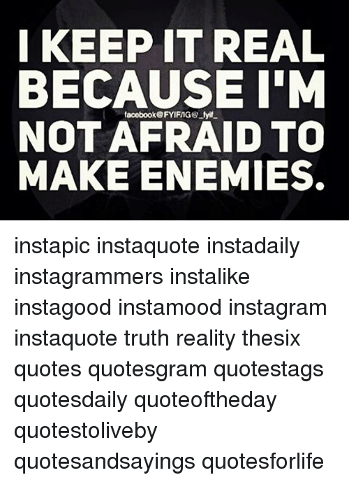 Keep It Real Quotes I KEEP IT REAL BECAUSE I'M NOT AFRAID TO MAKE ENEMIES Instapic  Keep It Real Quotes