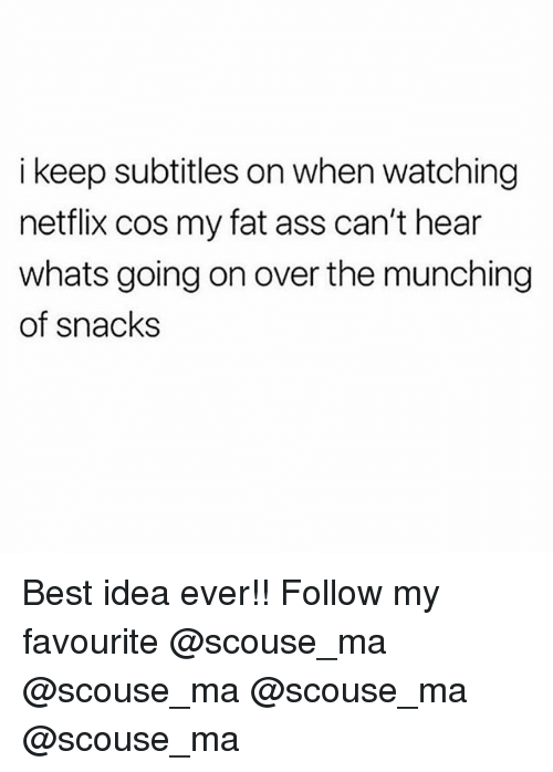 Ass, Fat Ass, and Memes: i keep subtitles on when watching  netflix cos my fat ass can't hear  whats going on over the munching  of snacks Best idea ever!! Follow my favourite @scouse_ma @scouse_ma @scouse_ma @scouse_ma