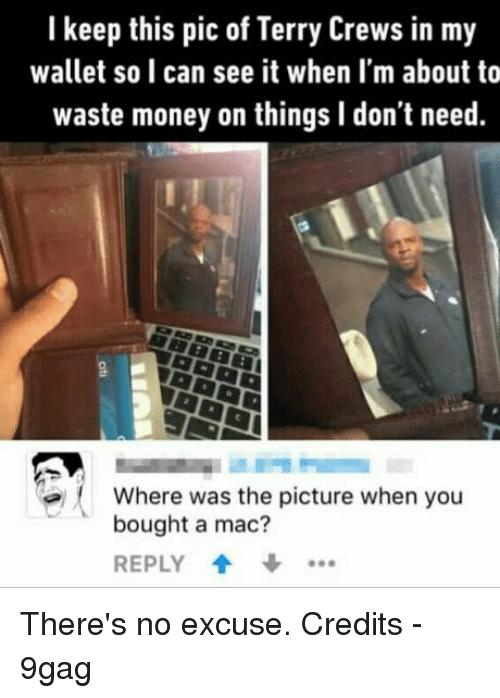Memes, Terry Crews, and 🤖: I keep this pic of Terry Crews in my  wallet so can see it when I'm about to  waste money on things l don't need.  Where was the picture when you  bought a mac?  REPLY There's no excuse.   Credits - 9gag