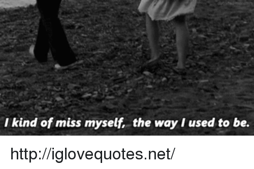 Http, Net, and Miss: I kind of miss myself, the way I used to be. http://iglovequotes.net/