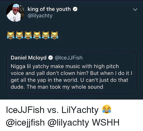 Dude, IceJJFish, and Memes: ,i king of the youth .  @lilyachty  Daniel Mcloyd @lceJJFish  Nigga lil yatchy make music with high pitch  voice and yall don't clown him? But when I do it I  get all the yap in the world. U can't just do that  dude. The man took my whole sound IceJJFish vs. LilYachty 😂 @icejjfish @lilyachty WSHH