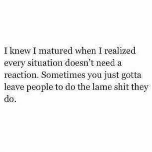 Shit, They, and You: I knew I matured when I realized  every situation doesn't need a  reaction. Sometimes you just gotta  leave people to do the lame shit they  do.