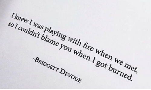 Fire, Got, and Blame: I knew I was playing with fire when we met,  so I couldn't blame you when I got burned.  -BRIDGETT DEVOUE