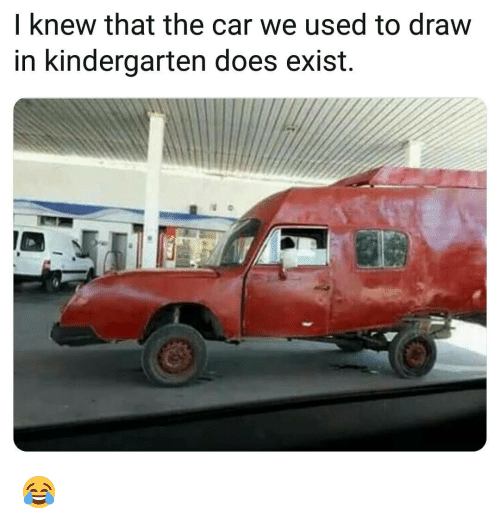 Memes, 🤖, and Car: I knew that the car we used to draw  in kindergarten does exist. 😂