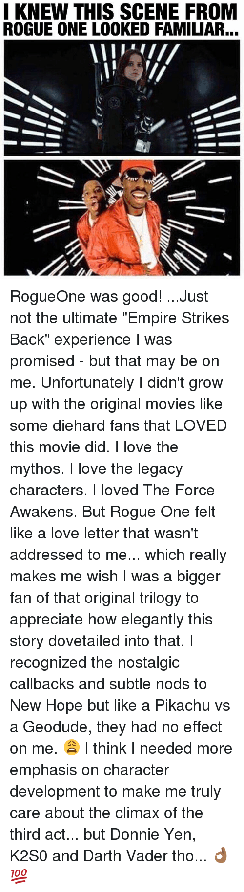 """Darth Vader, Growing Up, and Memes: I KNEW THIS SCENE FROM  ROGUE ONE LOOKED FAMILIAR... RogueOne was good! ...Just not the ultimate """"Empire Strikes Back"""" experience I was promised - but that may be on me. Unfortunately I didn't grow up with the original movies like some diehard fans that LOVED this movie did. I love the mythos. I love the legacy characters. I loved The Force Awakens. But Rogue One felt like a love letter that wasn't addressed to me... which really makes me wish I was a bigger fan of that original trilogy to appreciate how elegantly this story dovetailed into that. I recognized the nostalgic callbacks and subtle nods to New Hope but like a Pikachu vs a Geodude, they had no effect on me. 😩 I think I needed more emphasis on character development to make me truly care about the climax of the third act... but Donnie Yen, K2S0 and Darth Vader tho... 👌🏾💯"""