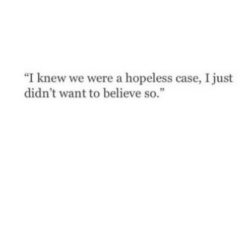 """Case, Believe, and Just: """"I knew we were a hopeless case, I just  didn't want to believe so."""""""