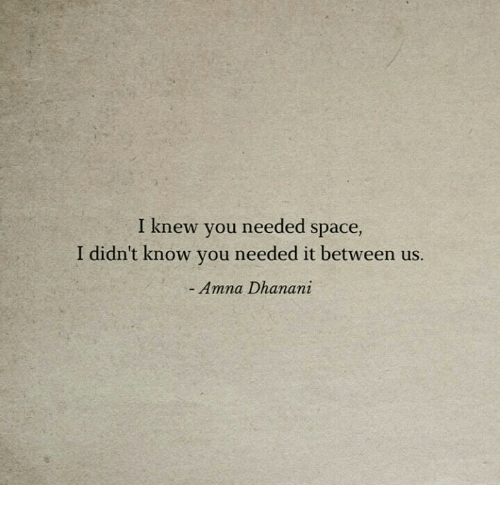 Space, You, and Knew: I knew you needed space,  I didn't know you needed it between us.  Amna Dhanani